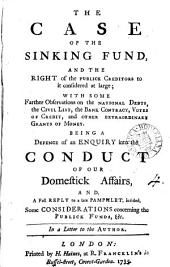 The Case of the Sinking Fund, and the Right of the Publick Creditors to it Considered at Large;: With Some Farther Observations on the National Debts, the Civil List, the Bank Contract, Votes of Credit, and Other Extraordinary Grants of Money. Being a Defence of an Enquiry Into the Conduct of Our Domestick Affairs, And, a Full Reply to a Late Pamphlet, Intitled, Some Considerations Concerning the Publick Funds, &c. In a Letter to the Author..
