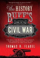The History Buff's Guide to the Civil War: The best, the worst, the largest, and the most lethal top ten rankings of the Civil War, Edition 2