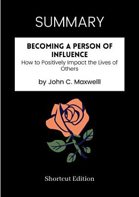 SUMMARY   Becoming A Person Of Influence  How To Positively Impact The Lives Of Others By John C  Maxwelll