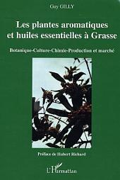 Les plantes aromatiques et huiles essentielles à Grasse: Botanique-Culture-Chimie-Production et marché