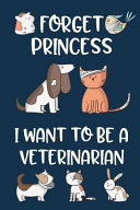 Forget Princess I Want to Be a Veterinarian: Cute Pets Blank and Wide Ruled Journal for Future Veterinarian