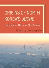 Origins of North Korea's Juche: Colonialism, War, and Development