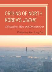 Origins of North Korea's Juche: Colonialism, War, and Development