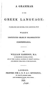 A grammar of the Greek langauge, tr. and revised, with additions, from [J.] Ward's [ed. of W. Camden's] Institutio Græcæ grammatices compendiaria, by W. Harrison