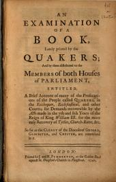 An Examination of a Book, Lately Printed by the Quakers: And by Them Distributed to the Members of Both Houses of Parliament, Entitled, A Brief Account of Many of the Prosecutions of the People Called Quakers, in the Exchequer, Ecclesiastical, and Other Courts, for Demands Recoverable by the Acts Made in the 7th and 8th Years of the Reign of King William III for the More Easy Recovery of Tythes, Church-rates, &c. : So Far as the Clergy of the Dioceses of Oxford, Glocester, and Chester, are Concerned in it