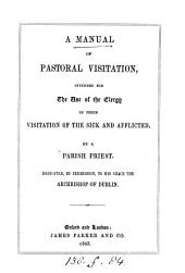A manual of pastoral visitation, intended for the use of the clergy in their visitation of the sick and afflicted, by a parish priest