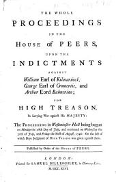 The Whole Proceedings in the House of Peers Upon the Indictments Against William Earl of Kilmarnock, George Earl of Cromertie, and Arthur Lord Balmerino: For High Treason, in Levying War Against His Majesty : the Proceeding in Westminster Hall Being Begun on Monday the 28th Day of July, and Continued on Wednesday the 30th of July and Friday the First of August, 1746, on the Last of which Days Judgment of High Treason was Given Against Them