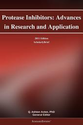 Protease Inhibitors: Advances in Research and Application: 2011 Edition: ScholarlyBrief