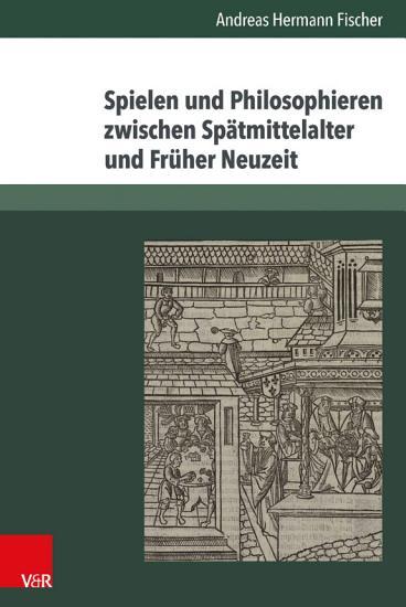 Spielen und Philosophieren zwischen Sp  tmittelalter und Fr  her Neuzeit PDF