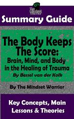 SUMMARY: The Body Keeps The Score: Brain, Mind, and Body in the Healing of Trauma: By Dr. Bessel van der Kolk   The MW Summary Guide