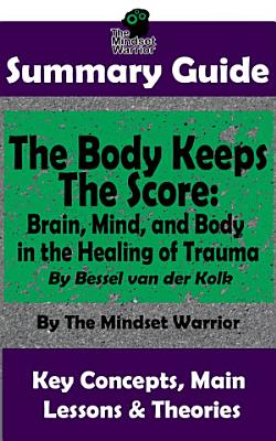 SUMMARY  The Body Keeps The Score  Brain  Mind  and Body in the Healing of Trauma  By Dr  Bessel van der Kolk   The MW Summary Guide