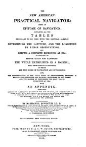 The New American Practical Navigator: Being an Epitome of Navigation ; Containing All the Tables Necessary to be Used with the Nautical Almanac in Determining the Latitude, and the Longitude Y Lunar Observations, and Keeping a Complete Reckoning at Sea ... the Whole Exemplified in a Journal, Kept from Boston to Madeira ... with an Appendix, Containing Methods of Calculating Eclipses of the Sun and Moon, and Occultations of the Fixed Stars