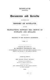Scotland: Documents and Records Illustrating the History of Scotland, and the Transactions Between the Crowns of Scotland and England, Volume 1