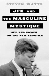JFK and the Masculine Mystique: Sex and Power on the New Frontier