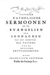 Viifthien catholiicke sermoonen op de evangelien der sondaghen van het beghinsel des vastens tot de heylighe dryvvldicheydt