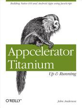 Appcelerator Titanium: Up and Running: Building Native iOS and Android Apps Using JavaScript