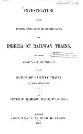 Investigation of the Power Consumed in Overcoming the Inertia of Railway Trains, and of the Resistance of the Air to the Motion of Railway Trains at High Velocities ...