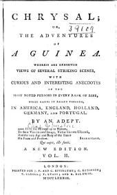Chrysal; Or, The Adventures of a Guinea: Wherein are Exhibited Views of Several Striking Scenes, with Curious and Interesting Anecdotes, of the Most Noted Persons in Every Rank of Life, Whose Hands it Passed Through, in America, England, Holland, Germany and Portugal, Volume 2