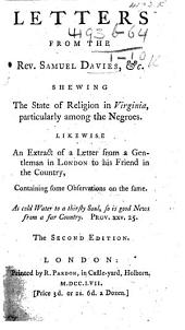 Letters from the Rev. Samuel Davies, etc. shewing the state of religion in Virginia, particularly among the negroes. Likewise an Extract of a Letter from a gentleman in London to his friend in the country, containing some observations on the same ... The second edition