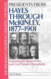 Presidents from Hayes Through McKinley: Debating the Issues in Pro and Con Primary Documents