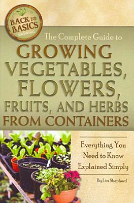 The Complete Guide to Growing Vegetables  Flowers  Fruits  and Herbs from Containers PDF