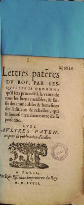 Lettres patentes du Roy, par lesquelles il ordonne qu'il sera procédé à la vente de tous les biens meubles, & saisie des immeubles & benefices des séditieux & rebelles, qui se sont eslevez alencontre de sa personne. Avec aultres lettres patentes pour la publication d'icelles [21 décembre 1567.]
