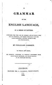 A Grammar of the English Language: In a Series of Letters. Intended for the Use of Schools and of Young Persons in General; But More Especially for the Use of Soldiers, Sailors, Apprentices, and Plough-boys. To which are Added Six Lessons, Intended to Prevent Statesmen from Using False Grammar, and from Writing in an Awkward Manner