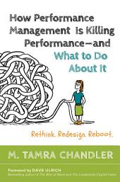 How Performance Management Is Killing Performance—and What to Do About It: Rethink, Redesign, Reboot