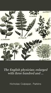 The English Physician; Enlarged with Three Hundred and Sixty-nine Medicines Made of English Herbs: Not in Any Former Impression of Culpeper's British Herbal ... to which is Added The Family Physician ... and A Present for the Ladies