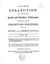 A Large Collection of Ancient Jewish and Heathen Testimonies to the Truth of the Christian Religion, with Notes and Observations: Containing the testimonies of heathen writers of the third century, and to the conversion of Constantin, the first Christian emperour
