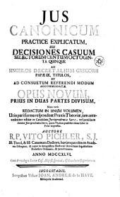 JUS CANONICUM PRACTICE EXPLICATUM, SEU DECISIONES CASUUM SELECTORUM CENTUM OCTOGINTA QUINQUE AD SINGULOS DECRETALIUM GREGORII PAPAE IX. TITULOS, ET AD CONSUETUM REFERENDI MODUM ACCOMMODATAE: OPUS NOVUM PRIUS IN DUAS PARTES DIVISUM, Nunc vero REDACTUM IN UNUM VOLUMEN, Ut in pari forma respondeat Praxis Theoriae, jam antecedenter editae in Candidato Jurisprudentiae Sacrae, vel potius in Summa Jurisprudentiae Sacrae, quem Titulum praesefert idem Liber in Folio impressus