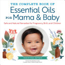 The Complete Book of Essential Oils for Mama and Baby