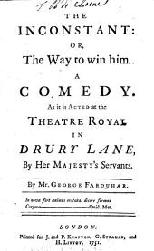The Inconstant: Or, the Way to Win Him. A Comedy. As it is Acted at the Theatre Royal in Drury Lane, by Her Majesty's Servants. By Mr. George Farquhar
