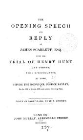 The opening speech and reply of James Scarlett ... upon the trial of Henry Hunt and others. Taken in short-hand, by W.B. Gurney