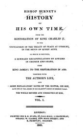Bishop Burnet's History of His Own Time: From the Restoration of K. Charles II to the Conclusion of the Treaty of Peace at Utrecht, in the Reign of Queen Anne. To which is Prefixed, a Summary Recapitulation of Affairs in Church and State, from King James I. to the Restoration in the Year 1660. Together with the Author's Life and Some Explanatory Notes, Volume 1