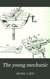 The Young Mechanic: Containing Directions for the Use of All Kinds of Tools, and for the Construction of Steam Engines and Mechanical Models, Including the Art of Turning in Wood and Metal
