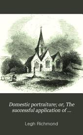 Domestic portraiture; or, The successful application of religious principle in the education of a family, exemplified in the memoirs of three of the deceased children of the rev. Legh Richmond