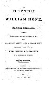 The First Trial of William Hone, on an Ex-officio Information: At Guildhall, London, December 18, 1817, Before Mr. Justice Abbott and a Special Jury, for Publishing a Parody on the Late John Wilkes's Catechism of a Ministerial Member