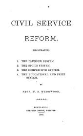 Civil Service Reform: Illustrating 1. The Plunder System. 2. The Spoils System. 3. The Competitive System. 4. The Educational and Prize System