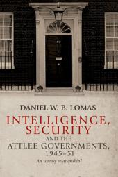Intelligence, Security and the Attlee Governments, 1945-51: An Uneasy Relationship?