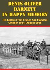 Denis Oliver Barnett - In Happy Memory - His Letters From France And Flanders October 1914-August 1915