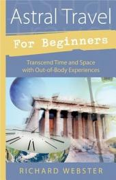 Astral Travel for Beginners: Transcend Time and Space with Out-of-Body Experiences