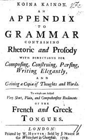 Κοινα καινως. An appendix to Grammar, containing Rhetoric and Prosody with directions for composing ... elegantly. ... To which are added ... Rudiments of the French and Greek Tongues