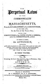 The perpetual laws of the commonwealth of Massachusetts, from the establishment of its constitution, in the year 1780, to the end of the year 1800: with the constitutions of the United States of America, and of the commonwealth, prefixed. To which is added, an appendix, containing acts and clauses of acts, from the laws of the late colony, province and state of Massachusetts, which either are unrevised or respect the title of real estate