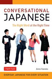 Conversational Japanese: The Right Word at the Right Time: This Japanese Phrasebook and Language Guide Lets You Learn Japanese Quickly!