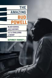 The Amazing Bud Powell: Black Genius, Jazz History, and the Challenge of Bebop