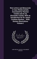 New Letters and Memorials of Jane Welsh Carlyle; Annotated by Thomas Carlyle and Ed. by Alexander Carlyle, with an Introduction by Sir James Crichton-Browne ... with Sixteen Illustrations
