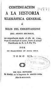 Continuacion a la historia eclesiástica general o Siglos del christianismo del Abate Ducreux: que comprehende desde el año de 1700 ... hasta el actual Pontificado de N. S. P. Pio VI