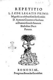 Repetitio L.I. ff. De legatis primo. magnifici ac celebratissimi iurisconsulti D. Aymonis Crauettae ..