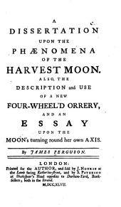 A dissertation upon the phaenomena of the harvest moon: Also, The description and use of a new four-wheel'd orrery, and an essay upon the moon's turning round her own axis